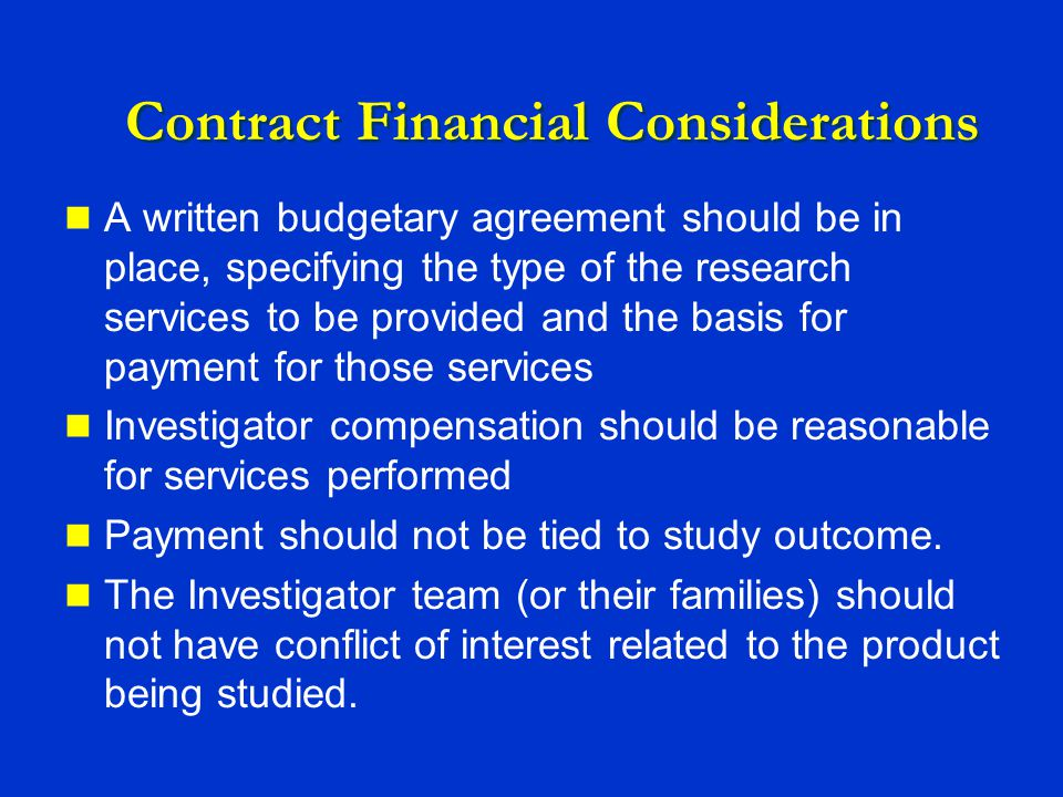 Contract Financial Considerations A written budgetary agreement should be in place, specifying the type of the research services to be provided and the basis for payment for those services Investigator compensation should be reasonable for services performed Payment should not be tied to study outcome.