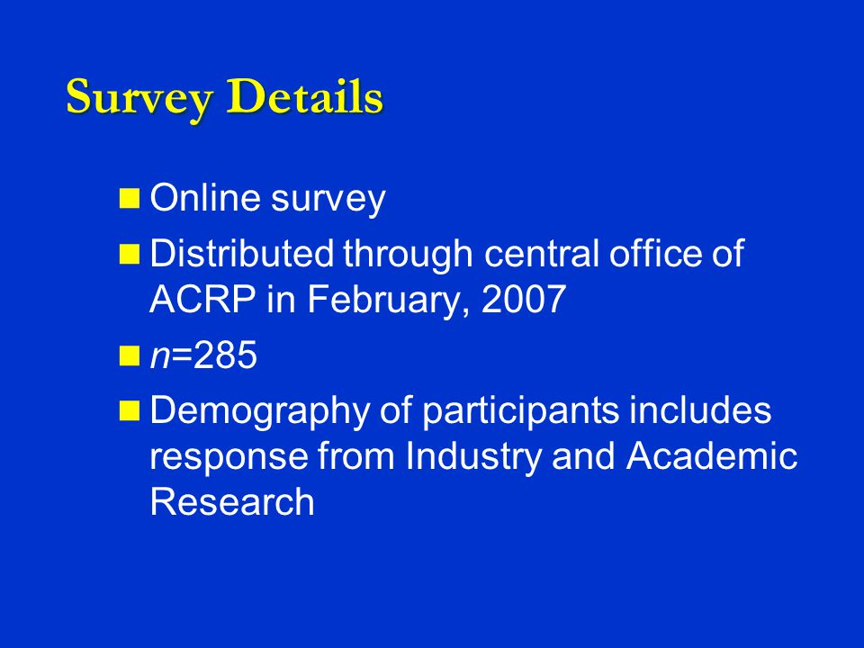 Survey Details Online survey Distributed through central office of ACRP in February, 2007 n=285 Demography of participants includes response from Industry and Academic Research