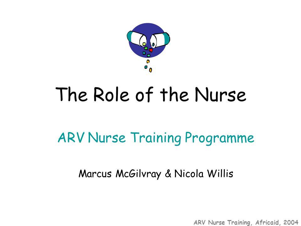 ARV Nurse Training, Africaid, 2004 ARV Nurse Training Programme Marcus McGilvray & Nicola Willis The Role of the Nurse