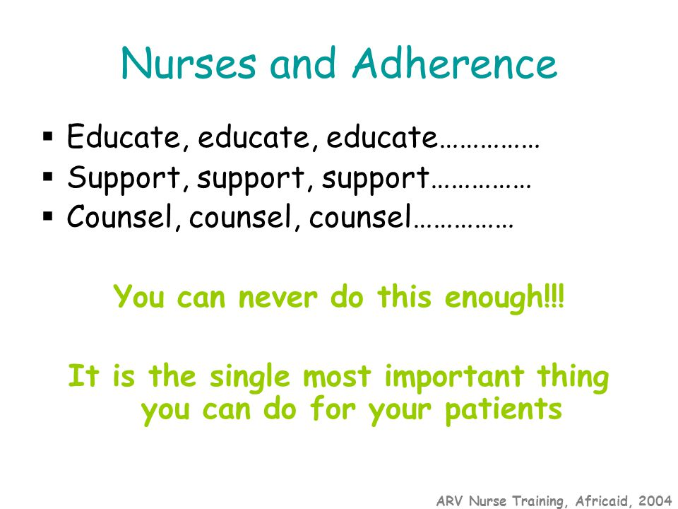 ARV Nurse Training, Africaid, 2004 Nurses and Adherence  Educate, educate, educate……………  Support, support, support……………  Counsel, counsel, counsel…………… You can never do this enough!!.