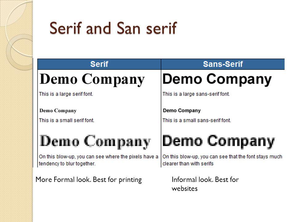 Serif and San serif Informal look. Best for websites More Formal look. Best for printing