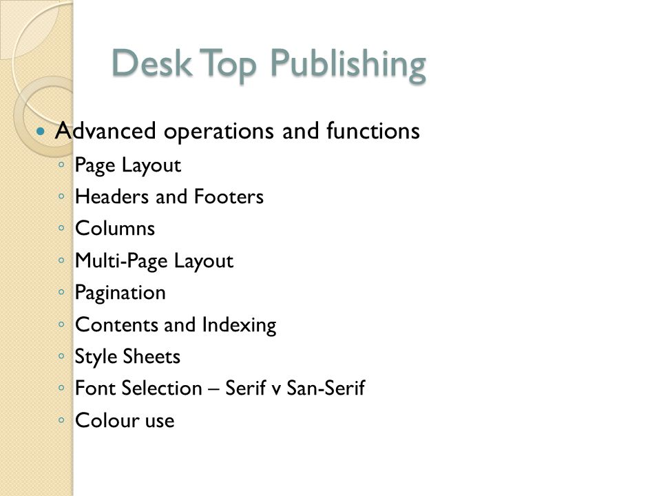 Desk Top Publishing Advanced operations and functions ◦ Page Layout ◦ Headers and Footers ◦ Columns ◦ Multi-Page Layout ◦ Pagination ◦ Contents and In