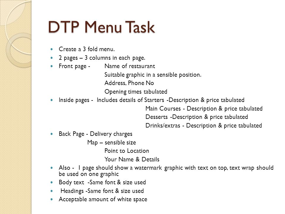 DTP Menu Task Create a 3 fold menu. 2 pages – 3 columns in each page. Front page - Name of restaurant Suitable graphic in a sensible position. Address
