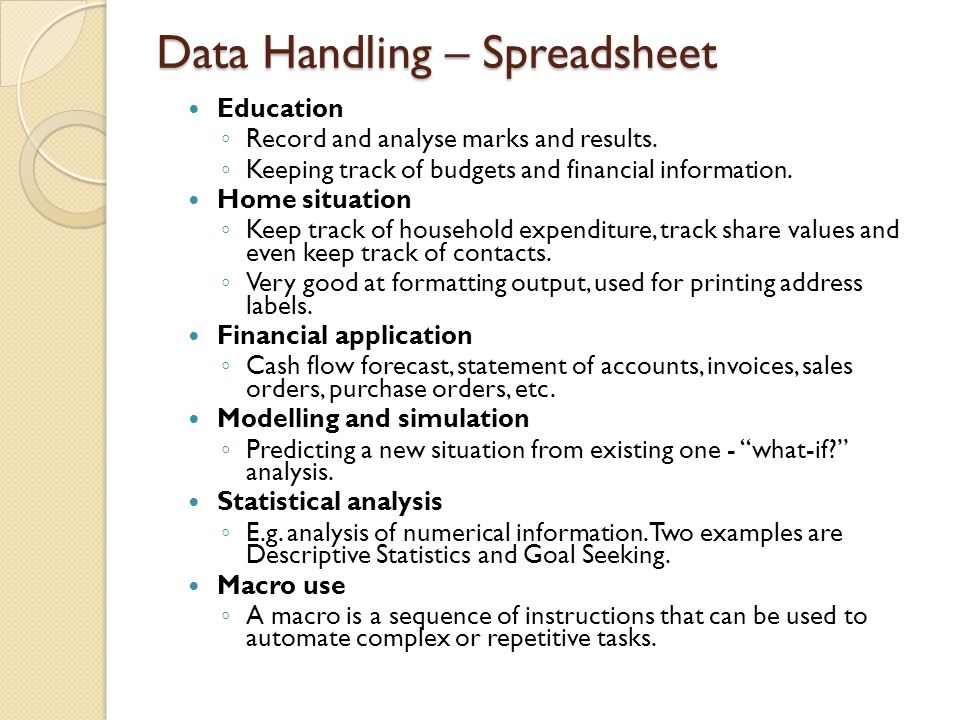 Data Handling – Spreadsheet Education ◦ Record and analyse marks and results. ◦ Keeping track of budgets and financial information. Home situation ◦ K