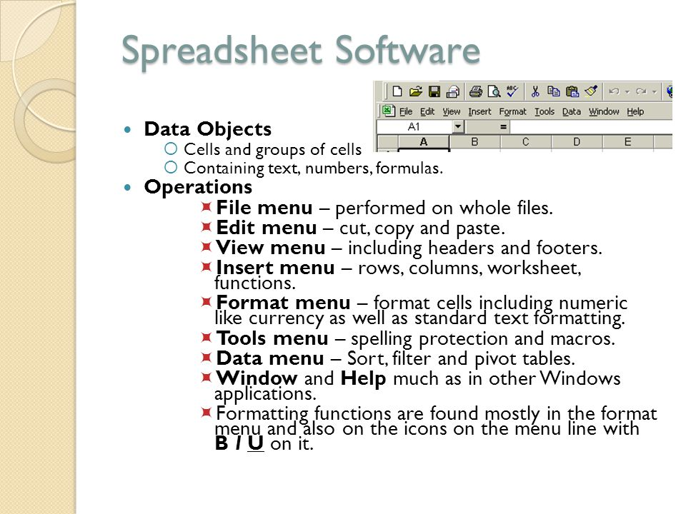Spreadsheet Software Data Objects  Cells and groups of cells  Containing text, numbers, formulas. Operations  File menu – performed on whole files.