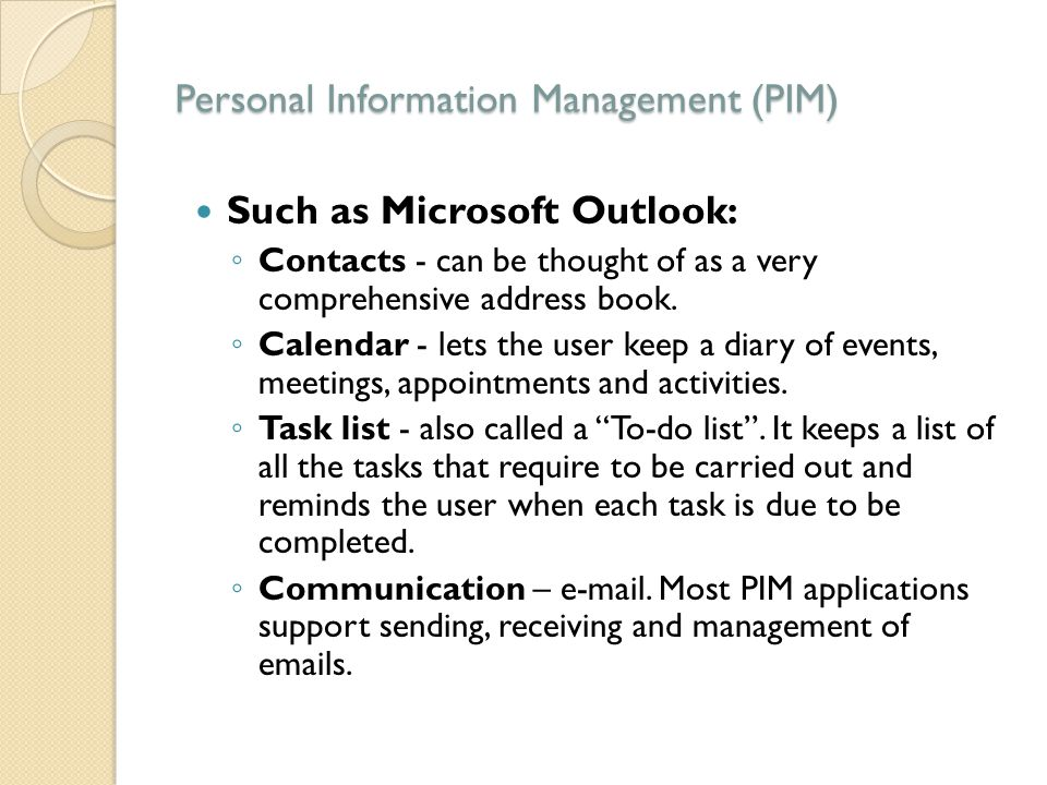 Personal Information Management (PIM) Such as Microsoft Outlook: ◦ Contacts - can be thought of as a very comprehensive address book. ◦ Calendar - let