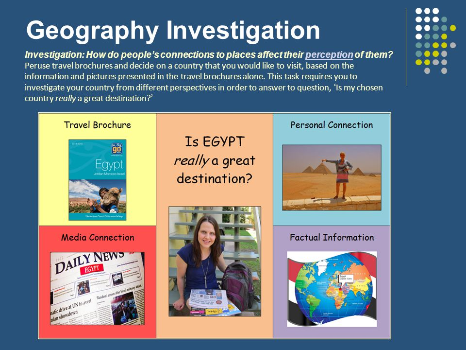 Geography Investigation Investigation: How do people's connections to places affect their perception of them?perception Peruse travel brochures and decide on a country that you would like to visit, based on the information and pictures presented in the travel brochures alone.