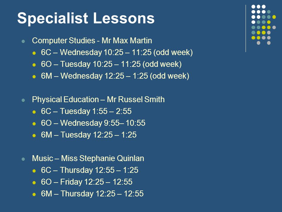 Specialist Lessons Computer Studies - Mr Max Martin 6C – Wednesday 10:25 – 11:25 (odd week) 6O – Tuesday 10:25 – 11:25 (odd week) 6M – Wednesday 12:25 – 1:25 (odd week) Physical Education – Mr Russel Smith 6C – Tuesday 1:55 – 2:55 6O – Wednesday 9:55– 10:55 6M – Tuesday 12:25 – 1:25 Music – Miss Stephanie Quinlan 6C – Thursday 12:55 – 1:25 6O – Friday 12:25 – 12:55 6M – Thursday 12:25 – 12:55
