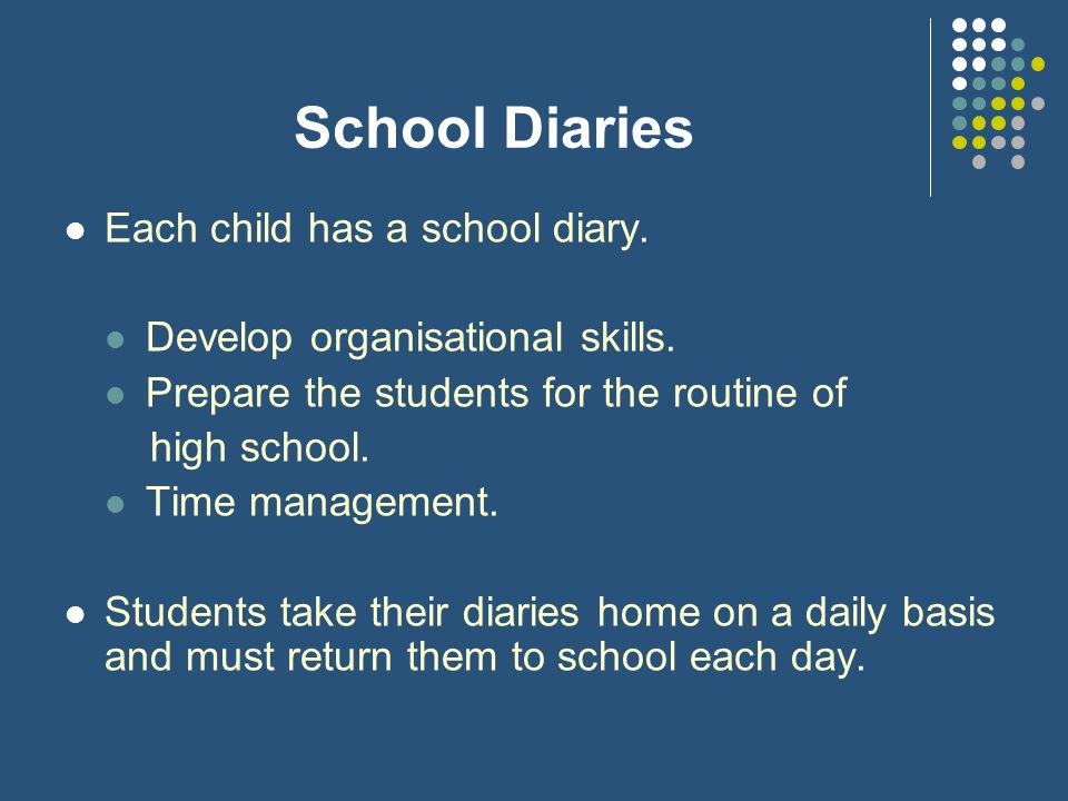 School Diaries Each child has a school diary.Develop organisational skills.