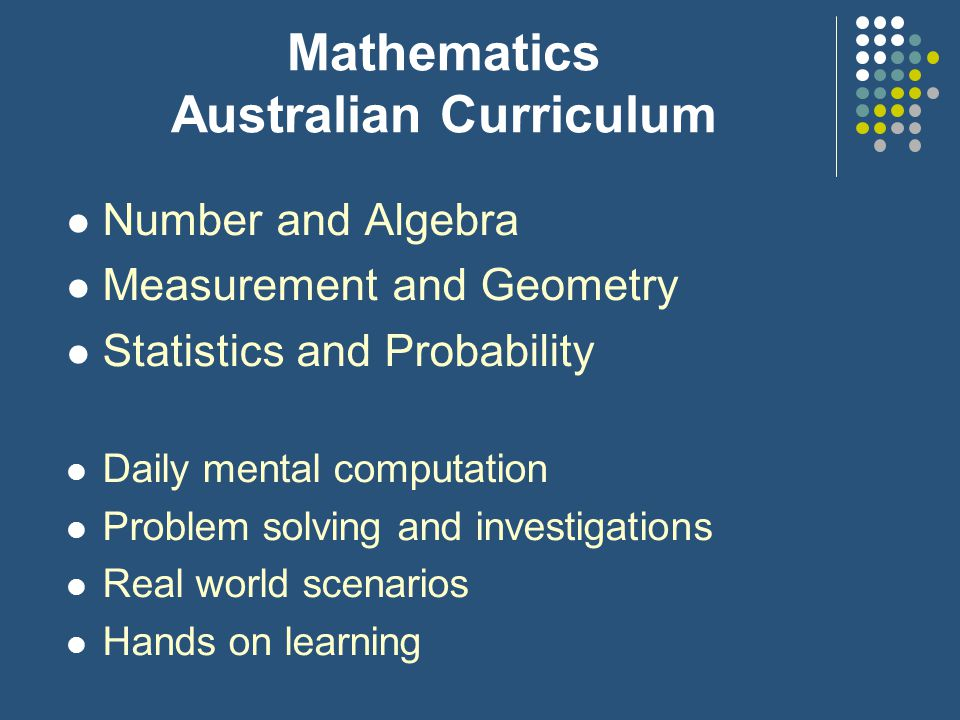 Mathematics Australian Curriculum Number and Algebra Measurement and Geometry Statistics and Probability Daily mental computation Problem solving and investigations Real world scenarios Hands on learning