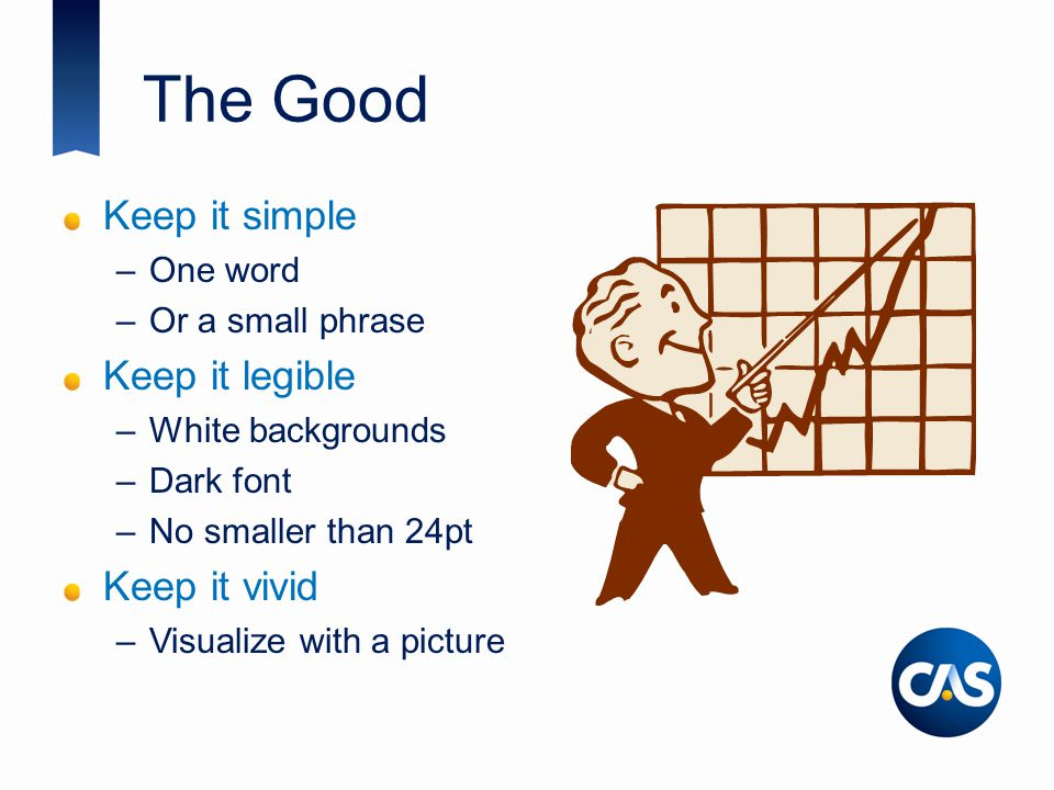 The Good Keep it simple –One word –Or a small phrase Keep it legible –White backgrounds –Dark font –No smaller than 24pt Keep it vivid –Visualize with a picture