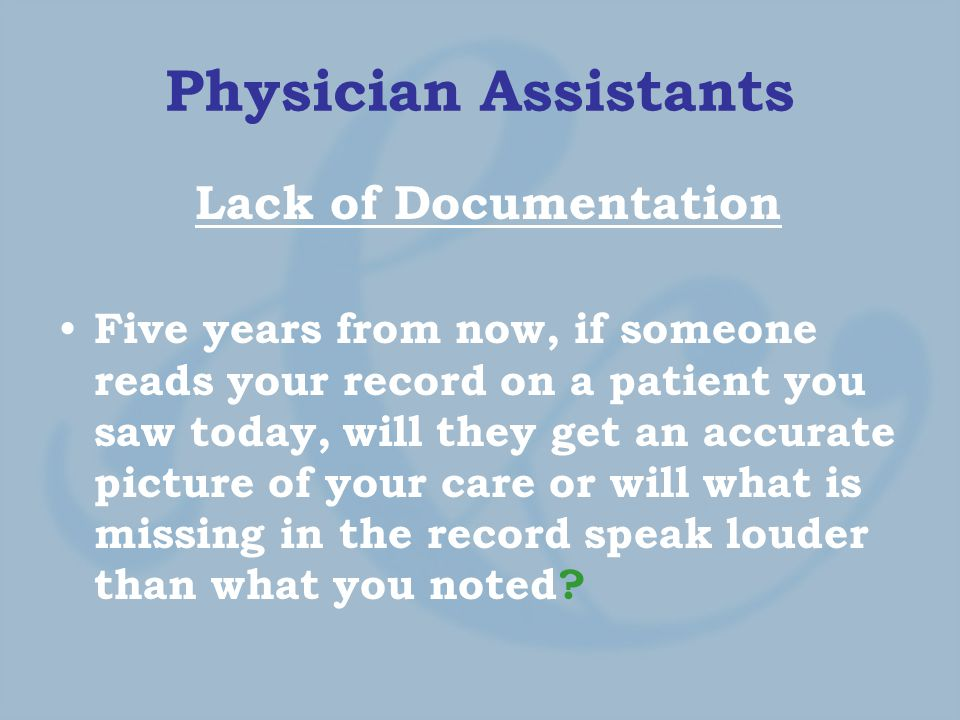 Physician Assistants Lack of Documentation Five years from now, if someone reads your record on a patient you saw today, will they get an accurate picture of your care or will what is missing in the record speak louder than what you noted