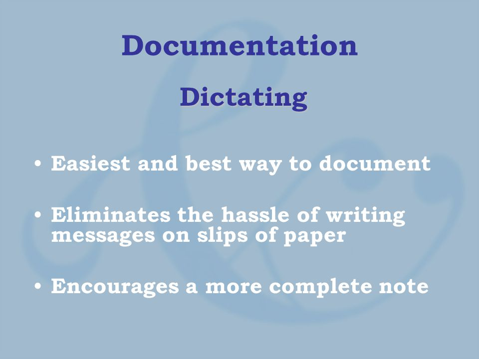 Documentation Dictating Easiest and best way to document Eliminates the hassle of writing messages on slips of paper Encourages a more complete note
