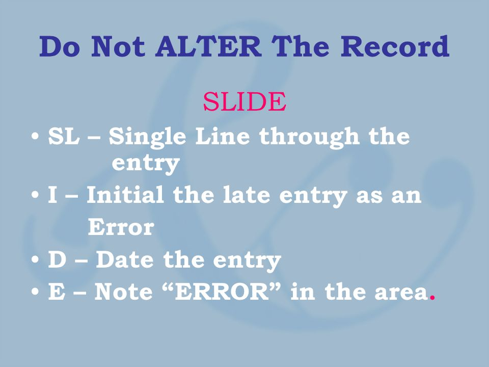 Do Not ALTER The Record SLIDE SL – Single Line through the entry I – Initial the late entry as an Error D – Date the entry E – Note ERROR in the area.