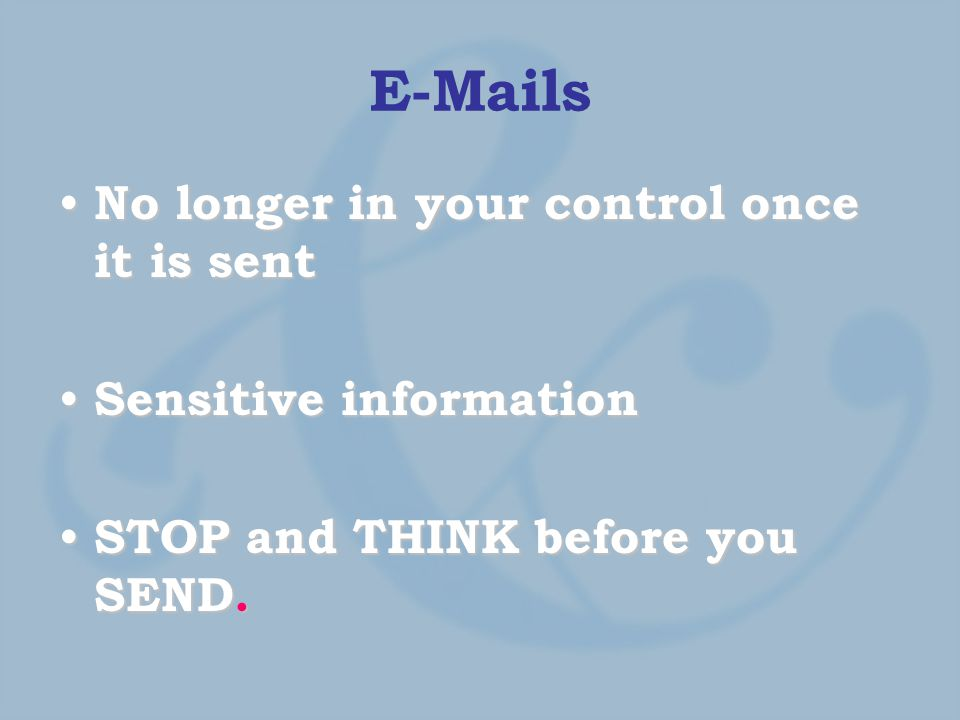 E-Mails No longer in your control once it is sent No longer in your control once it is sent Sensitive information Sensitive information STOP and THINK before you SEND.