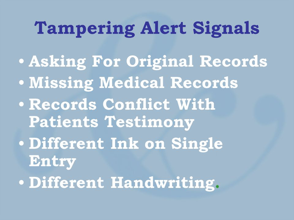 Tampering Alert Signals Asking For Original Records Missing Medical Records Records Conflict With Patients Testimony Different Ink on Single Entry Different Handwriting.