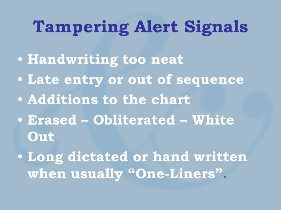 Tampering Alert Signals Handwriting too neat Late entry or out of sequence Additions to the chart Erased – Obliterated – White Out Long dictated or hand written when usually One-Liners .