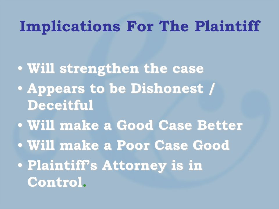 Implications For The Plaintiff Will strengthen the case Will strengthen the case Appears to be Dishonest / Deceitful Appears to be Dishonest / Deceitful Will make a Good Case Better Will make a Good Case Better Will make a Poor Case Good Will make a Poor Case Good Plaintiff's Attorney is in Control.