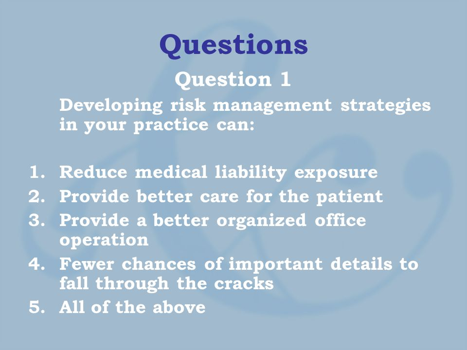 Questions Question 1 Developing risk management strategies in your practice can: 1.Reduce medical liability exposure 2.Provide better care for the patient 3.Provide a better organized office operation 4.Fewer chances of important details to fall through the cracks 5.All of the above