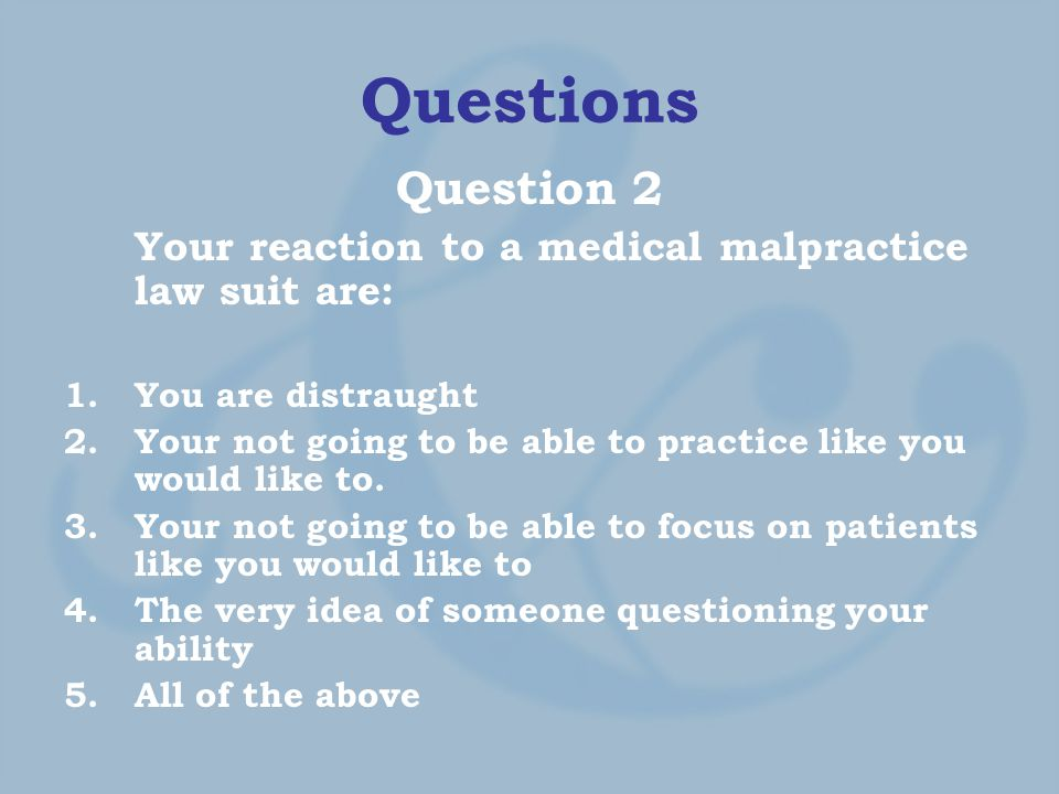 Questions Question 2 Your reaction to a medical malpractice law suit are: 1.You are distraught 2.Your not going to be able to practice like you would like to.