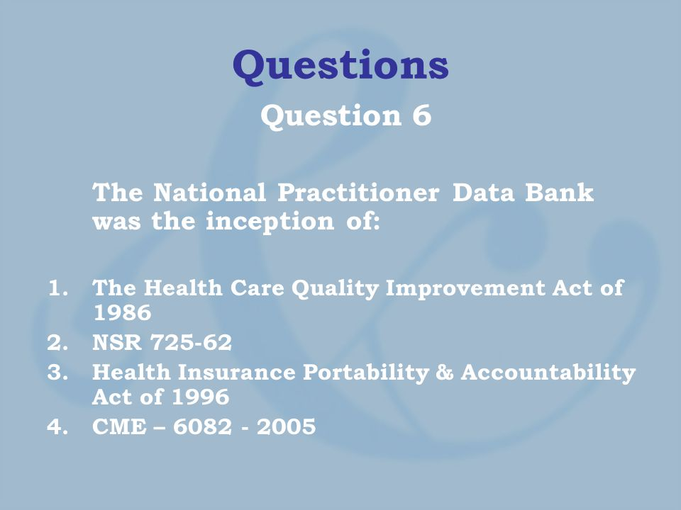 Questions Question 6 The National Practitioner Data Bank was the inception of: 1.The Health Care Quality Improvement Act of 1986 2.NSR 725-62 3.Health Insurance Portability & Accountability Act of 1996 4.CME – 6082 - 2005