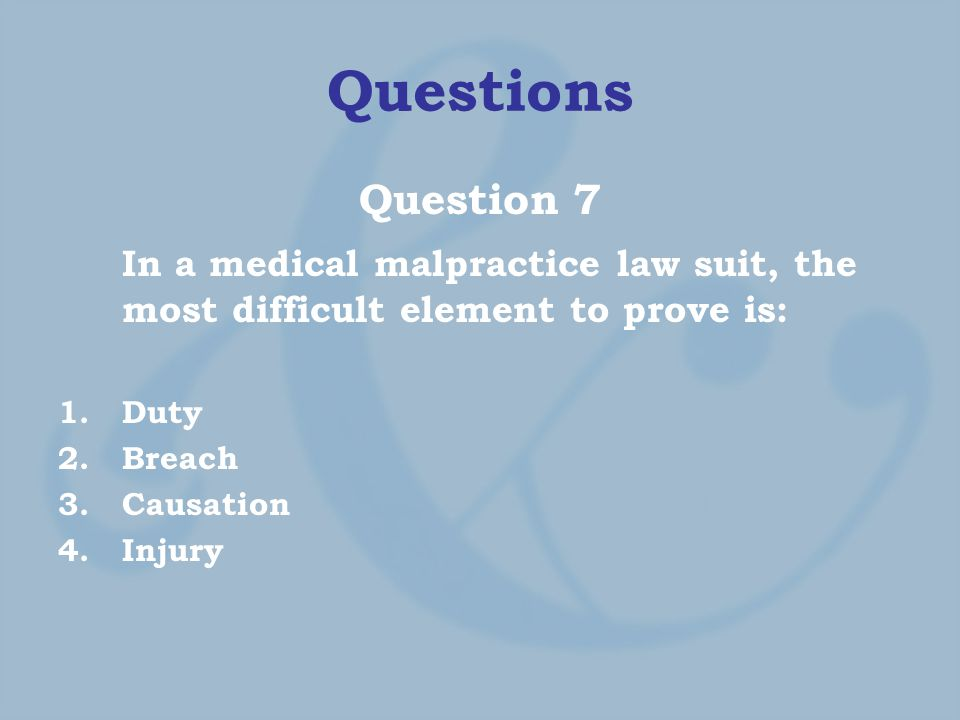 Questions Question 7 In a medical malpractice law suit, the most difficult element to prove is: 1.Duty 2.Breach 3.Causation 4.Injury
