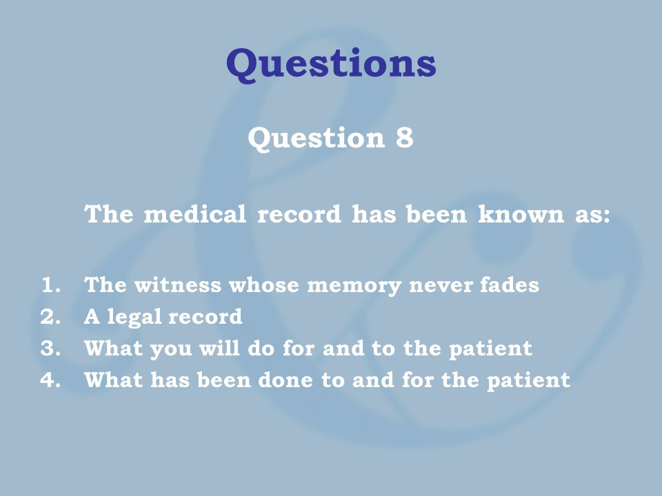 Questions Question 8 The medical record has been known as: 1.The witness whose memory never fades 2.A legal record 3.What you will do for and to the patient 4.What has been done to and for the patient