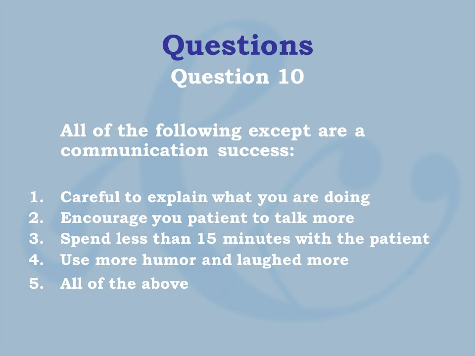Questions Question 10 All of the following except are a communication success: 1.Careful to explain what you are doing 2.Encourage you patient to talk more 3.Spend less than 15 minutes with the patient 4.Use more humor and laughed more 5.All of the above