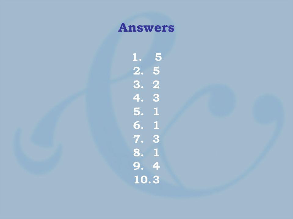 Answers 1. 5 2.5 3.2 4.3 5.1 6.1 7.3 8.1 9.4 10.3