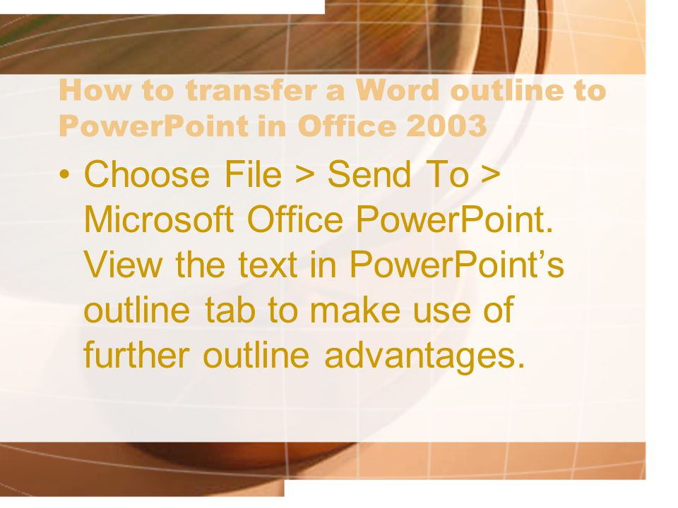 How to transfer a Word outline to PowerPoint in Office 2003 Choose File > Send To > Microsoft Office PowerPoint.