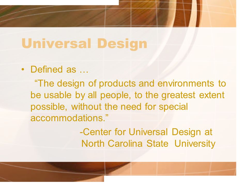 Universal Design Defined as … The design of products and environments to be usable by all people, to the greatest extent possible, without the need for special accommodations. -Center for Universal Design at North Carolina State University