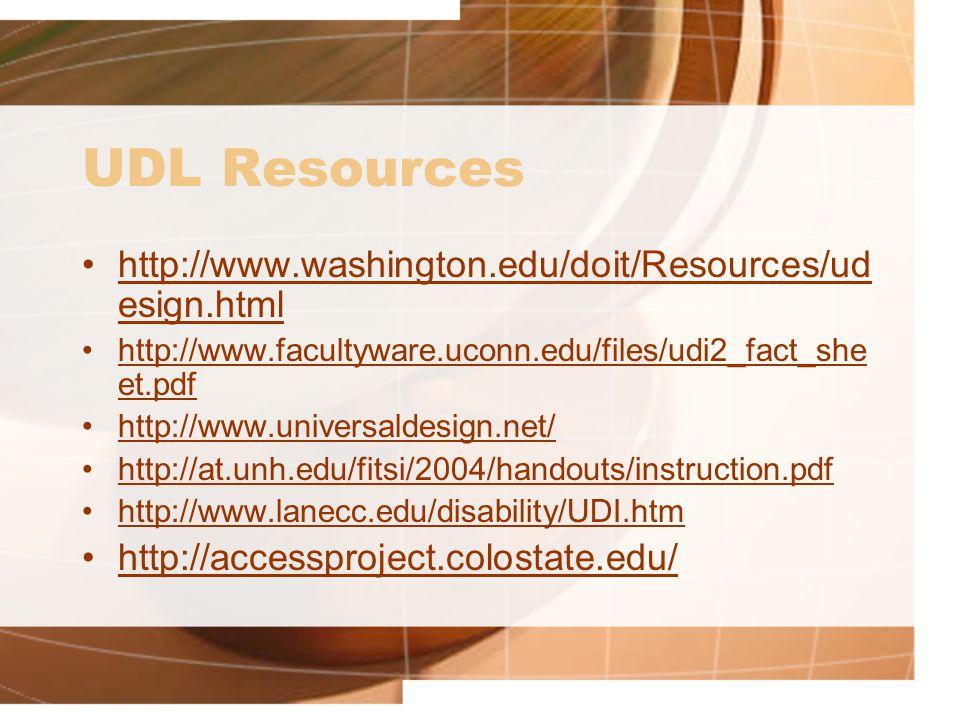 UDL Resources http://www.washington.edu/doit/Resources/ud esign.htmlhttp://www.washington.edu/doit/Resources/ud esign.html http://www.facultyware.uconn.edu/files/udi2_fact_she et.pdfhttp://www.facultyware.uconn.edu/files/udi2_fact_she et.pdf http://www.universaldesign.net/ http://at.unh.edu/fitsi/2004/handouts/instruction.pdf http://www.lanecc.edu/disability/UDI.htm http://accessproject.colostate.edu/