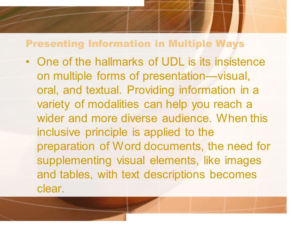 Presenting Information in Multiple Ways One of the hallmarks of UDL is its insistence on multiple forms of presentation—visual, oral, and textual.