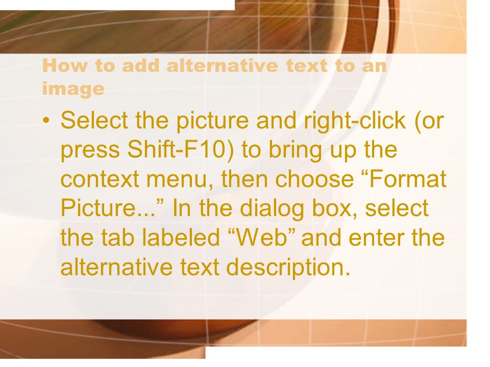 How to add alternative text to an image Select the picture and right-click (or press Shift-F10) to bring up the context menu, then choose Format Picture... In the dialog box, select the tab labeled Web and enter the alternative text description.