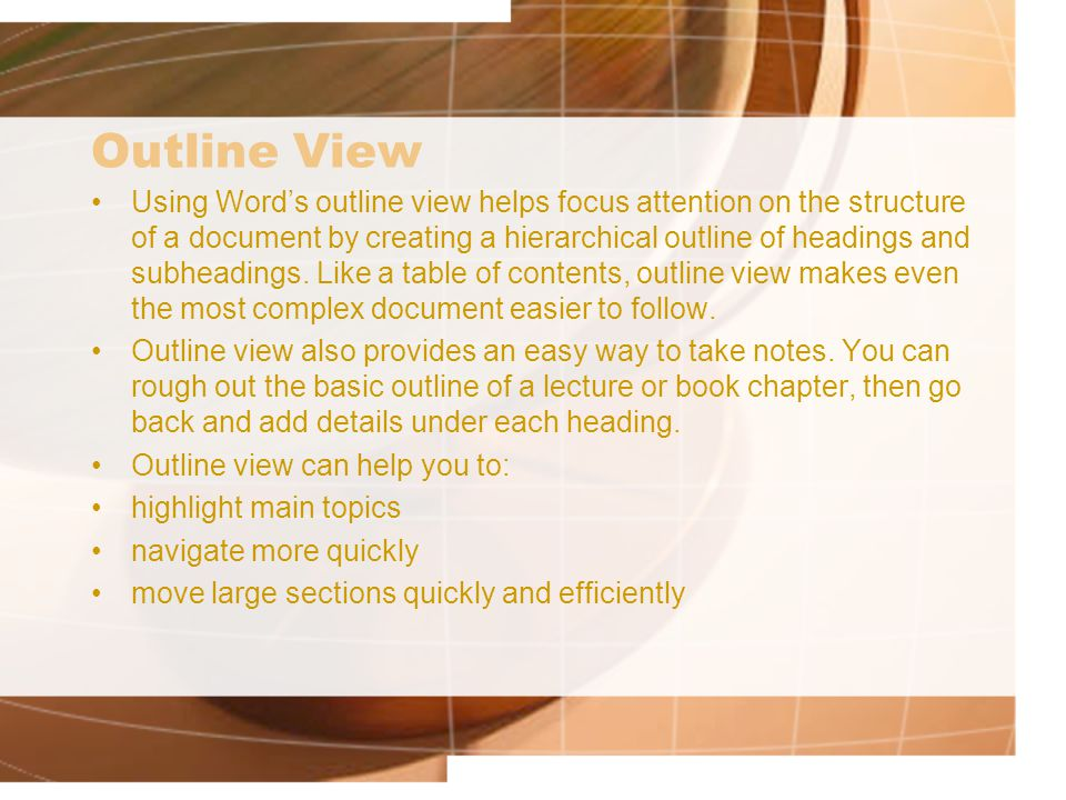 Outline View Using Word's outline view helps focus attention on the structure of a document by creating a hierarchical outline of headings and subheadings.