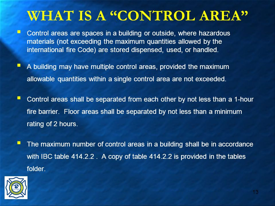 13 WHAT IS A CONTROL AREA  Control areas are spaces in a building or outside, where hazardous materials (not exceeding the maximum quantities allowed by the international fire Code) are stored dispensed, used, or handled.