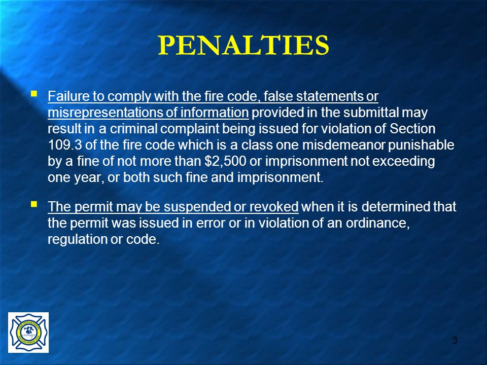 3 PENALTIES  Failure to comply with the fire code, false statements or misrepresentations of information provided in the submittal may result in a criminal complaint being issued for violation of Section 109.3 of the fire code which is a class one misdemeanor punishable by a fine of not more than $2,500 or imprisonment not exceeding one year, or both such fine and imprisonment.