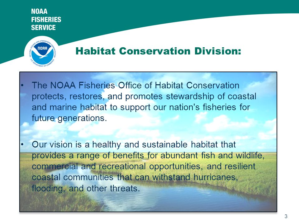 3 Habitat Conservation Division: The NOAA Fisheries Office of Habitat Conservation protects, restores, and promotes stewardship of coastal and marine