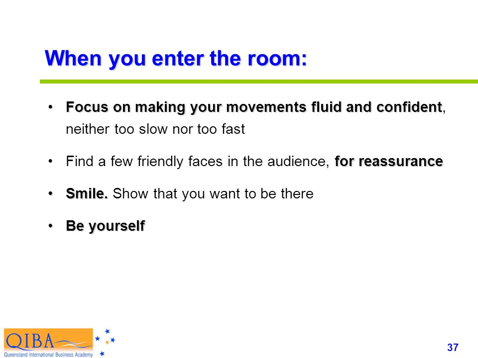 37 www.exploreHR.org When you enter the room: Focus on making your movements fluid and confidentFocus on making your movements fluid and confident, neither too slow nor too fast for reassuranceFind a few friendly faces in the audience, for reassurance Smile.Smile.