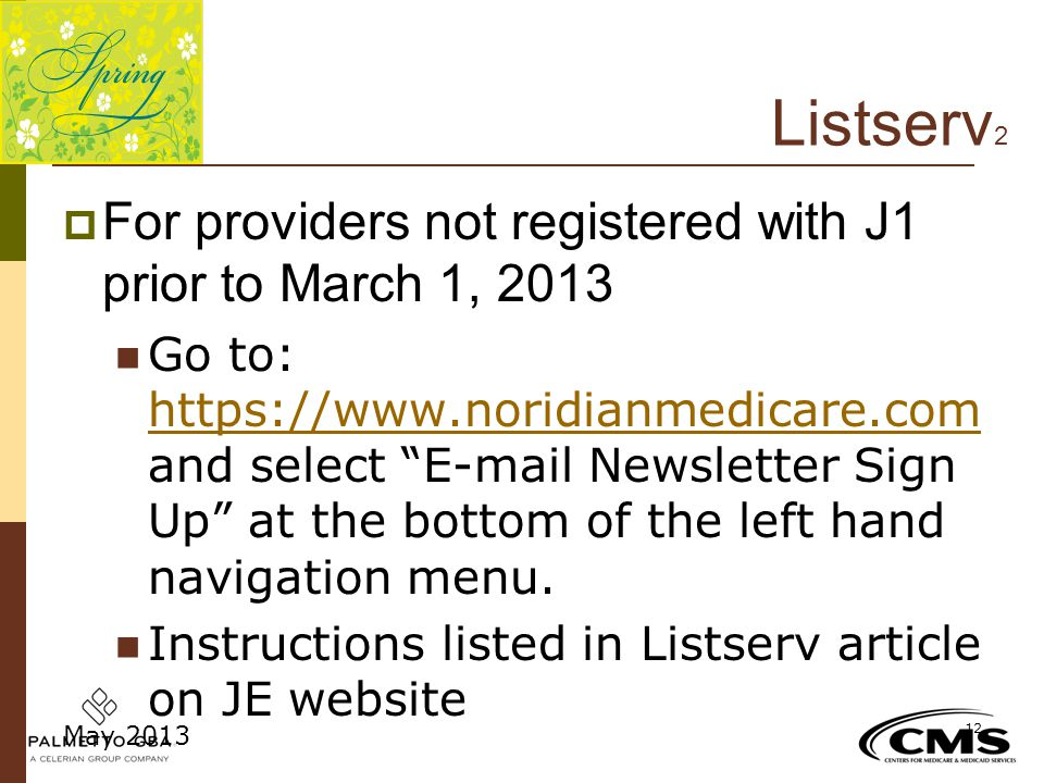 "Listserv 2  For providers not registered with J1 prior to March 1, 2013 Go to: https://www.noridianmedicare.com and select ""E-mail Newsletter Sign Up"