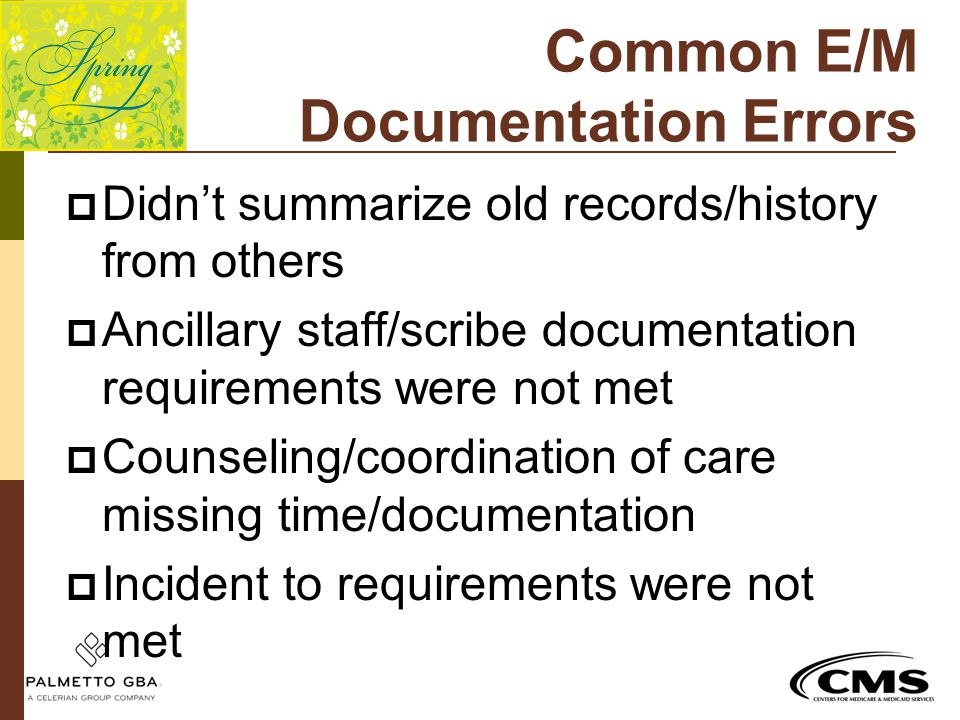 Common E/M Documentation Errors  Didn't summarize old records/history from others  Ancillary staff/scribe documentation requirements were not met 
