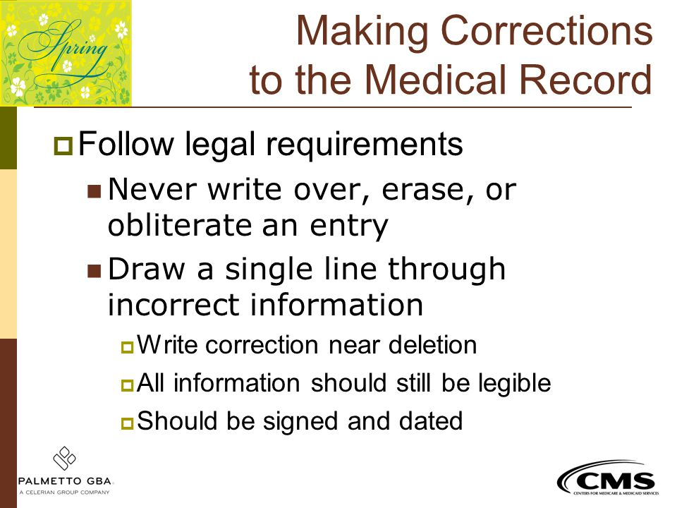 Making Corrections to the Medical Record  Follow legal requirements Never write over, erase, or obliterate an entry Draw a single line through incorr