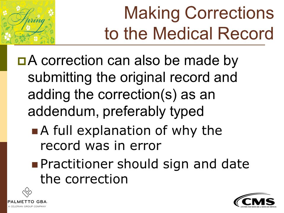 Making Corrections to the Medical Record  A correction can also be made by submitting the original record and adding the correction(s) as an addendum