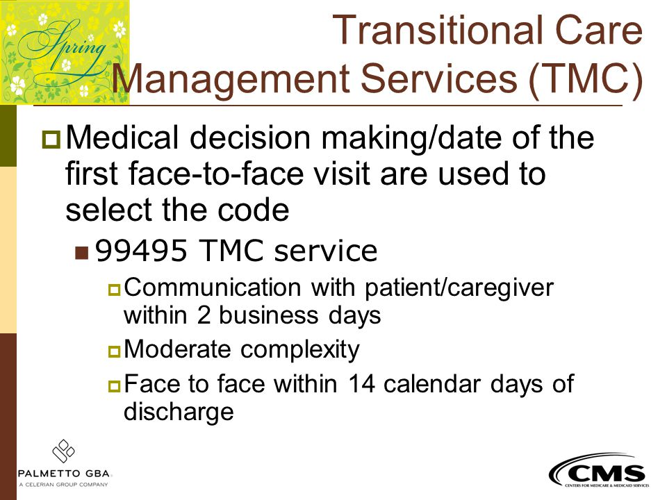 Transitional Care Management Services (TMC)  Medical decision making/date of the first face-to-face visit are used to select the code 99495 TMC servi