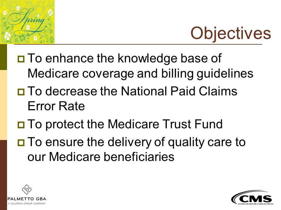 Objectives  To enhance the knowledge base of Medicare coverage and billing guidelines  To decrease the National Paid Claims Error Rate  To protect