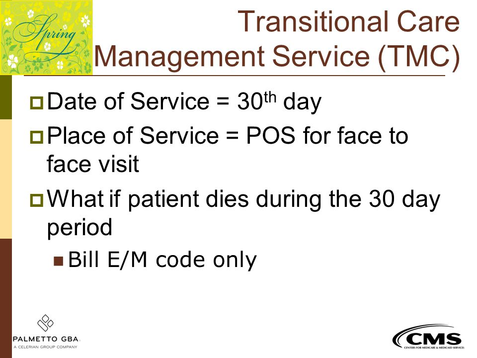 Transitional Care Management Service (TMC)  Date of Service = 30 th day  Place of Service = POS for face to face visit  What if patient dies during
