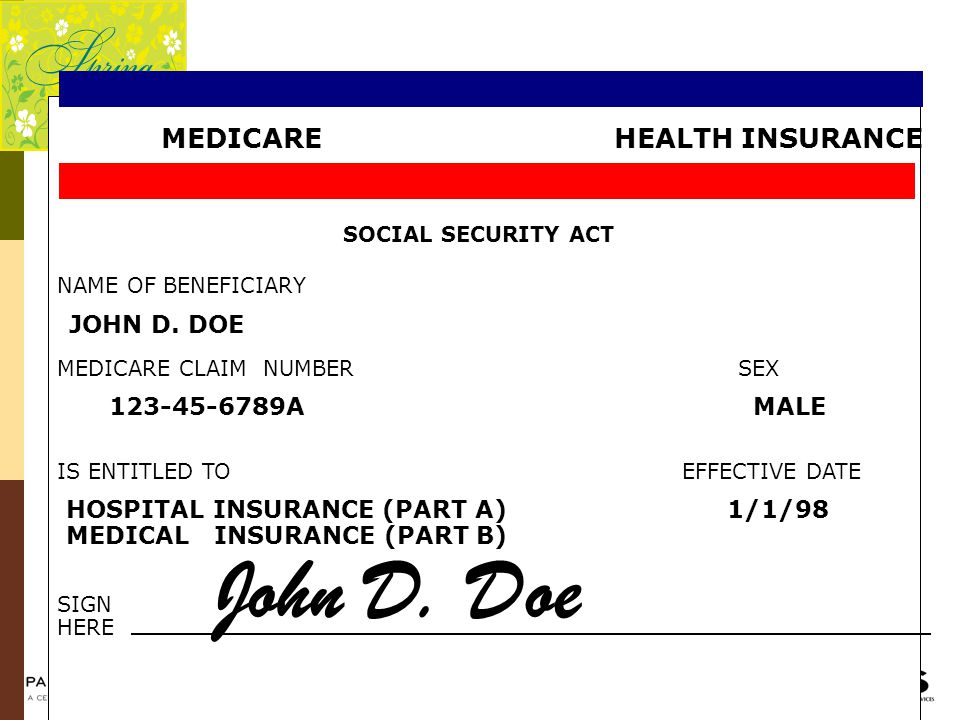 MEDICARE HEALTH INSURANCE SOCIAL SECURITY ACT NAME OF BENEFICIARY JOHN D. DOE MEDICARE CLAIM NUMBER SEX 123-45-6789A MALE IS ENTITLED TO EFFECTIVE DAT