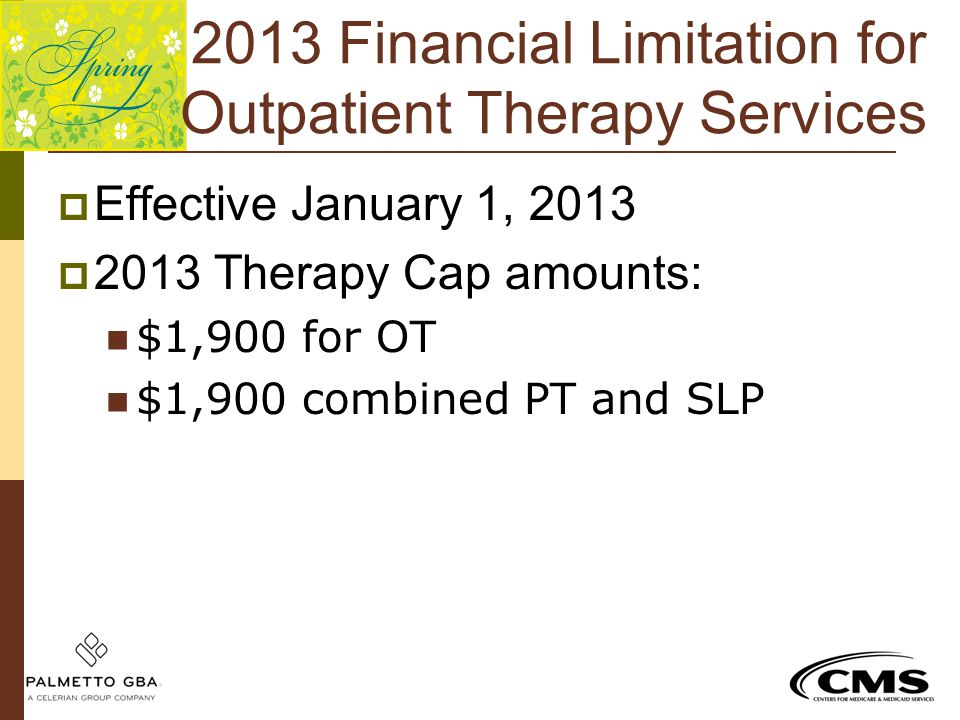 2013 Financial Limitation for Outpatient Therapy Services  Effective January 1, 2013  2013 Therapy Cap amounts: $1,900 for OT $1,900 combined PT and
