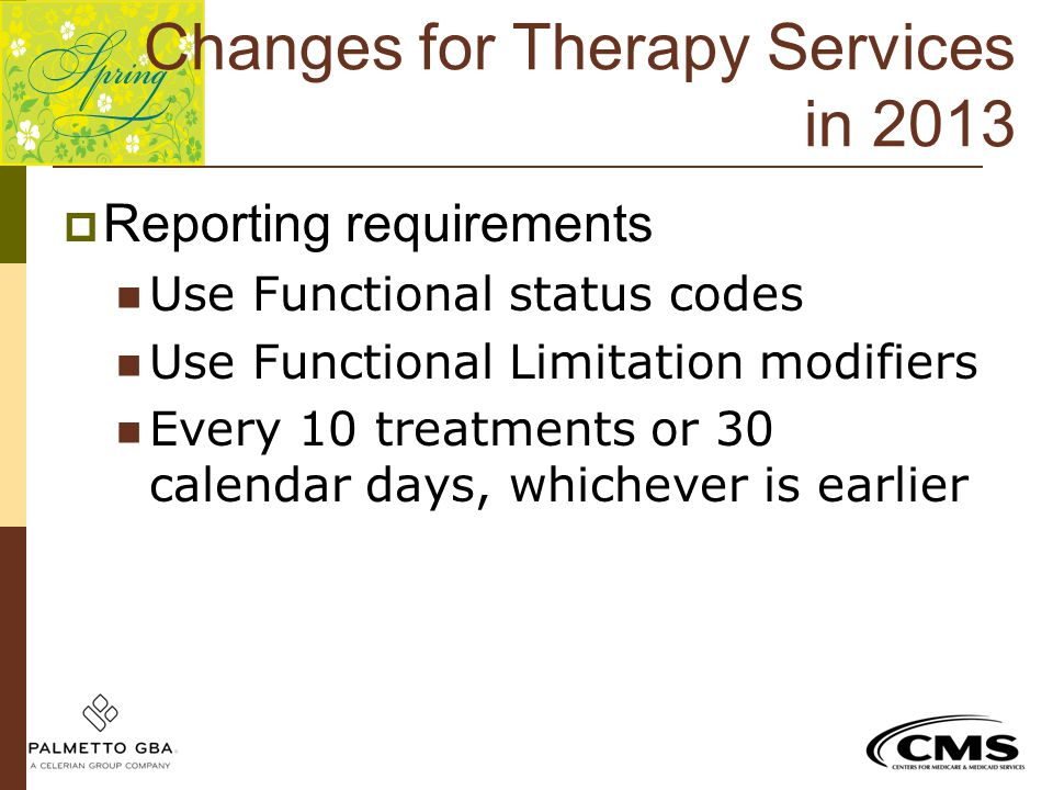 Changes for Therapy Services in 2013  Reporting requirements Use Functional status codes Use Functional Limitation modifiers Every 10 treatments or 3