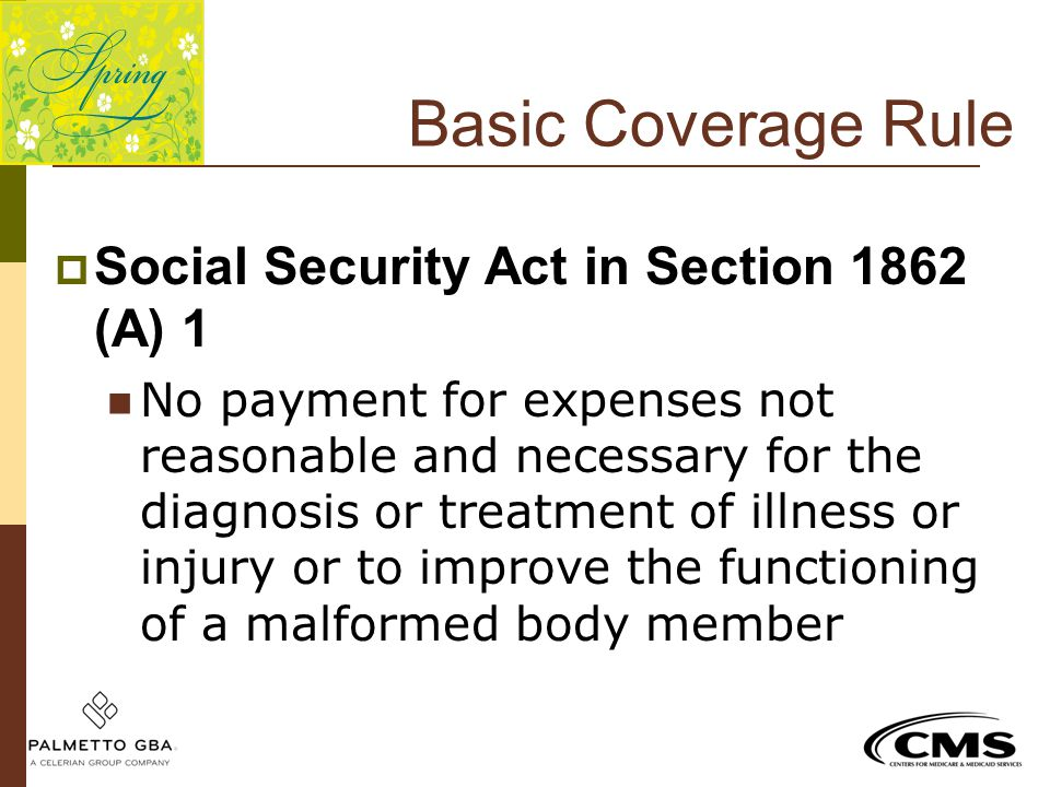 Basic Coverage Rule  Social Security Act in Section 1862 (A) 1 No payment for expenses not reasonable and necessary for the diagnosis or treatment of
